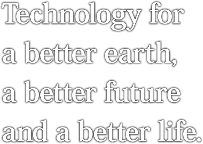 Technology for a better earth, a better future and a better life.